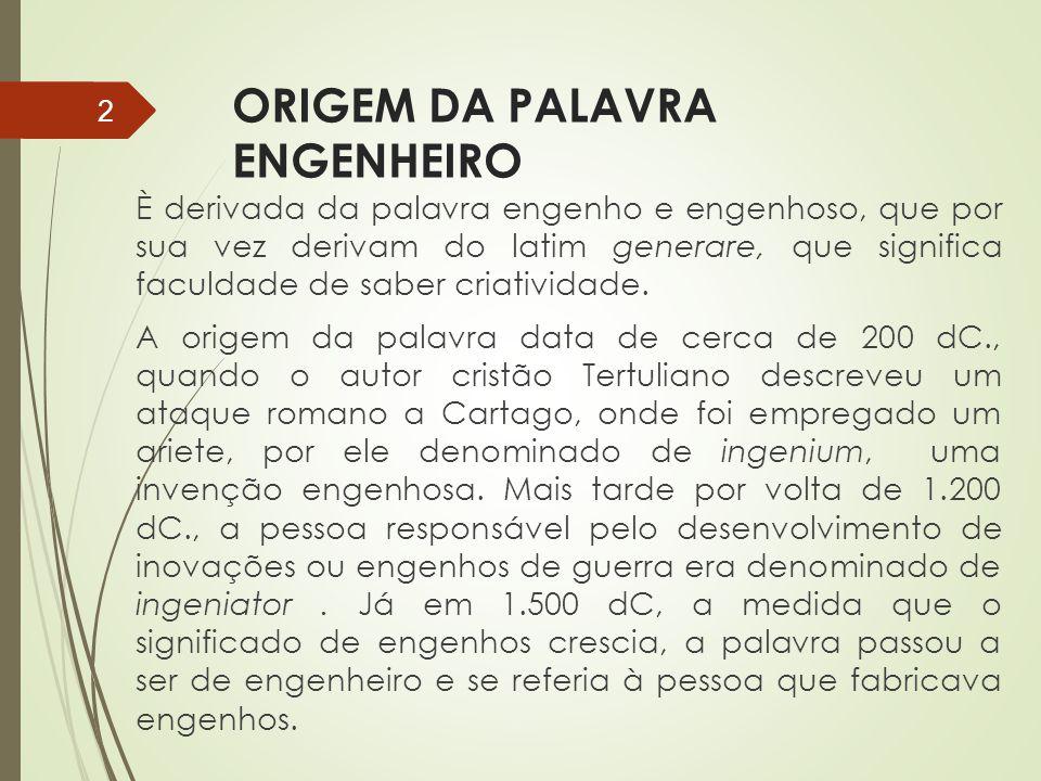 ORIGEM DA PALAVRA ENGENHEIRO È derivada da palavra engenho e engenhoso, que por sua vez derivam do latim generare, que significa faculdade de saber cr
