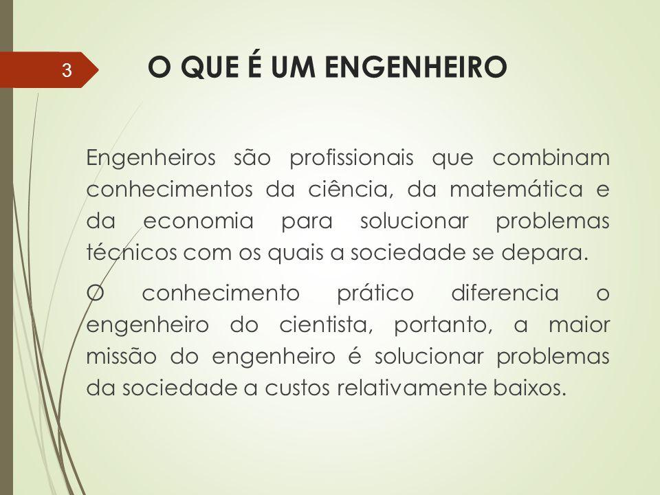 O QUE É UM ENGENHEIRO Engenheiros são profissionais que combinam conhecimentos da ciência, da matemática e da economia para solucionar problemas técni