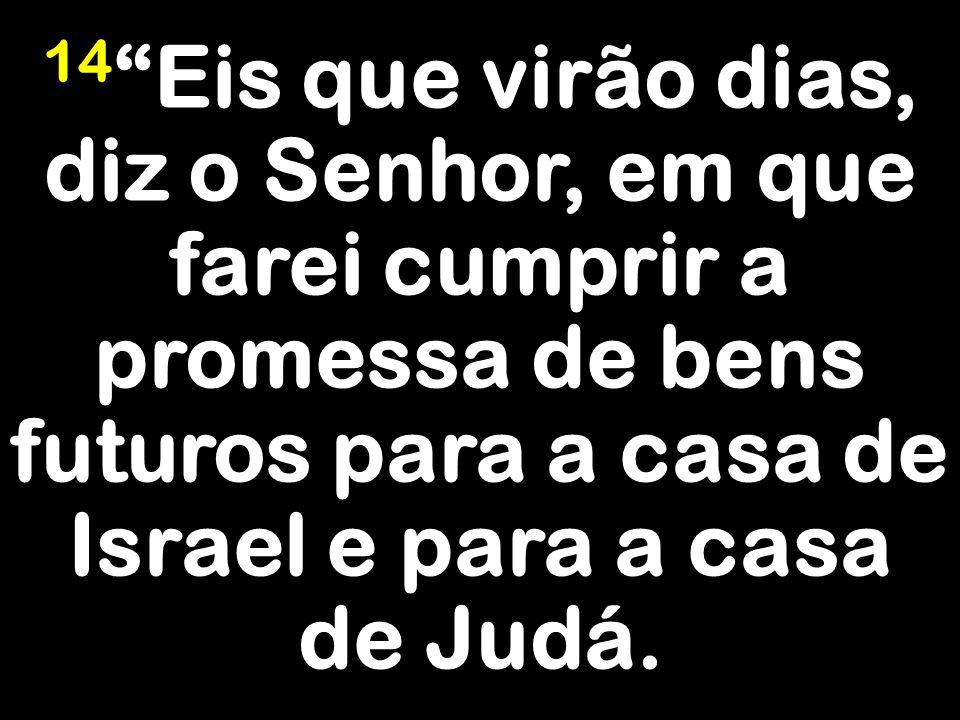 """14 """"Eis que virão dias, diz o Senhor, em que farei cumprir a promessa de bens futuros para a casa de Israel e para a casa de Judá."""
