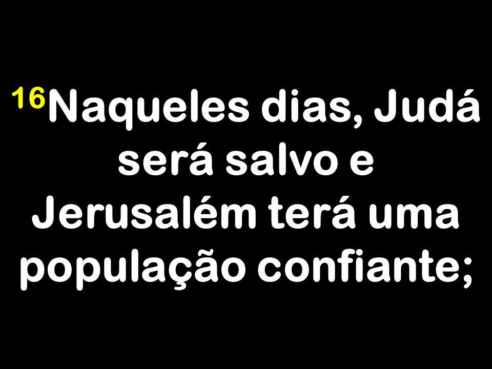 16 Naqueles dias, Judá será salvo e Jerusalém terá uma população confiante;