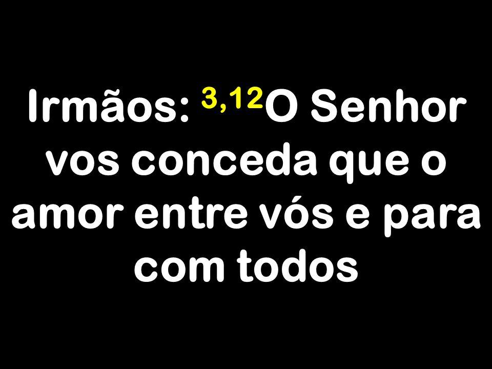 Irmãos: 3,12 O Senhor vos conceda que o amor entre vós e para com todos
