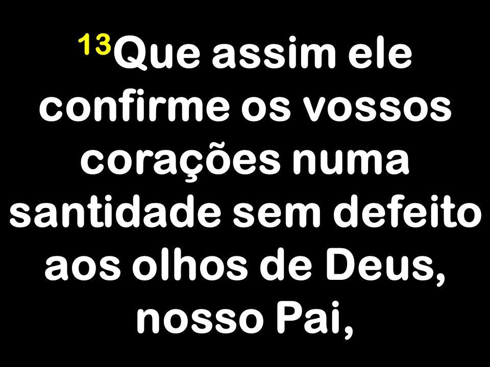 13 Que assim ele confirme os vossos corações numa santidade sem defeito aos olhos de Deus, nosso Pai,