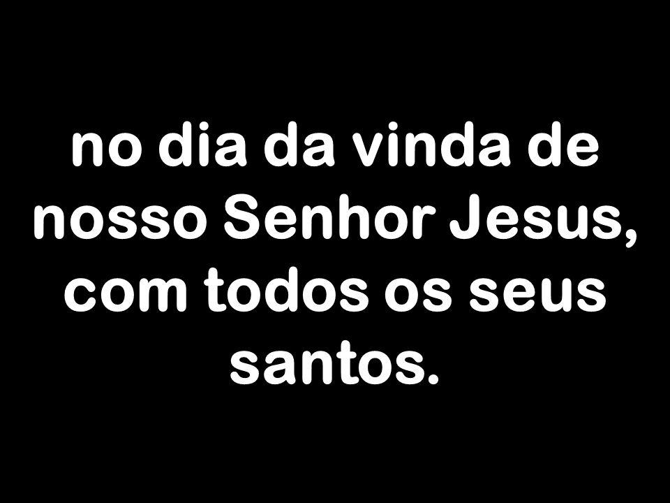 no dia da vinda de nosso Senhor Jesus, com todos os seus santos.