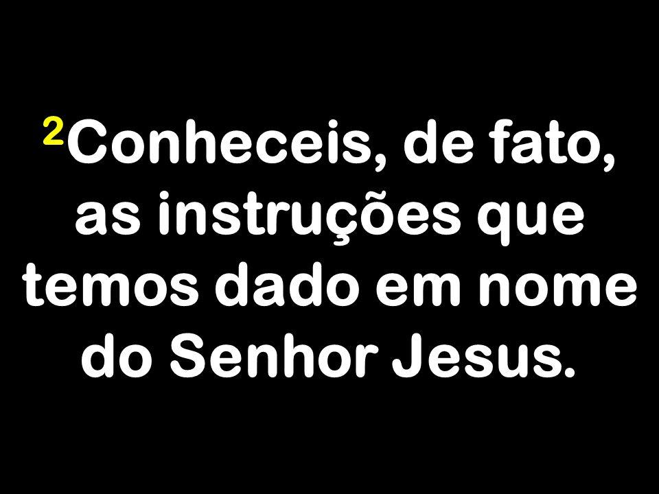 2 Conheceis, de fato, as instruções que temos dado em nome do Senhor Jesus.