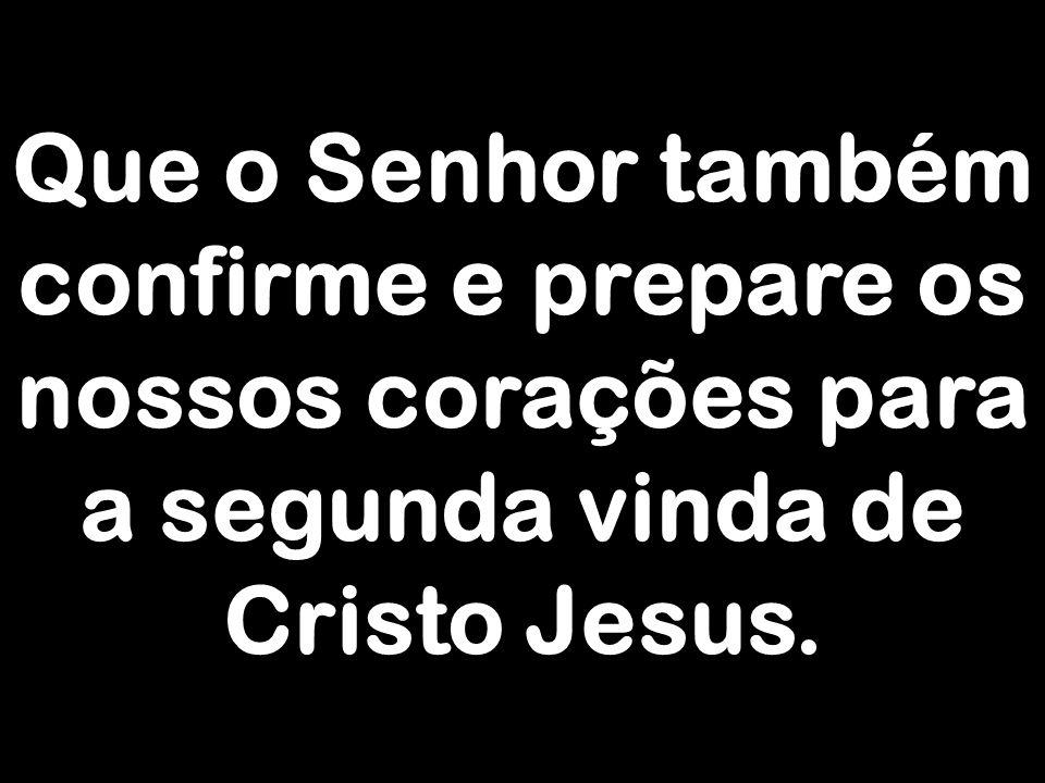 Que o Senhor também confirme e prepare os nossos corações para a segunda vinda de Cristo Jesus.