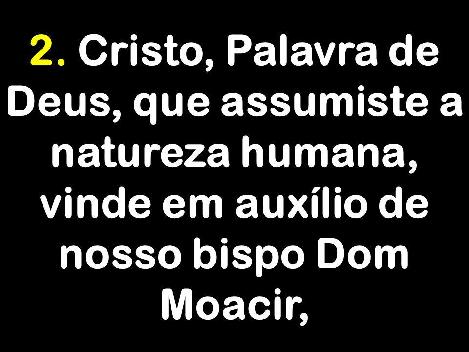 2. Cristo, Palavra de Deus, que assumiste a natureza humana, vinde em auxílio de nosso bispo Dom Moacir,