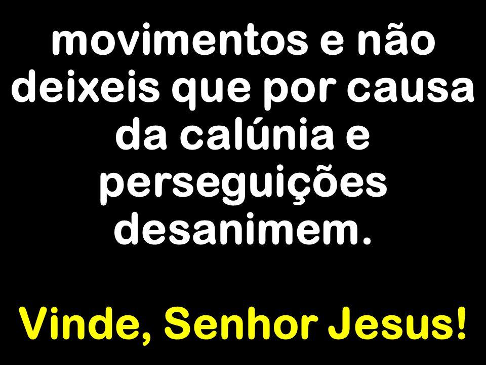 movimentos e não deixeis que por causa da calúnia e perseguições desanimem. Vinde, Senhor Jesus!