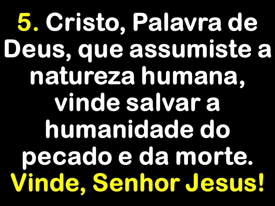 5. Cristo, Palavra de Deus, que assumiste a natureza humana, vinde salvar a humanidade do pecado e da morte. Vinde, Senhor Jesus!
