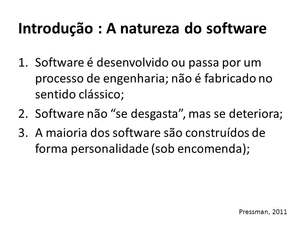 Introdução : A natureza do software 1.Software é desenvolvido ou passa por um processo de engenharia; não é fabricado no sentido clássico; Produção em Serie, Atividade repetitiva Não se faz duas vezes o mesmo software, Paga-se pela engenharia.