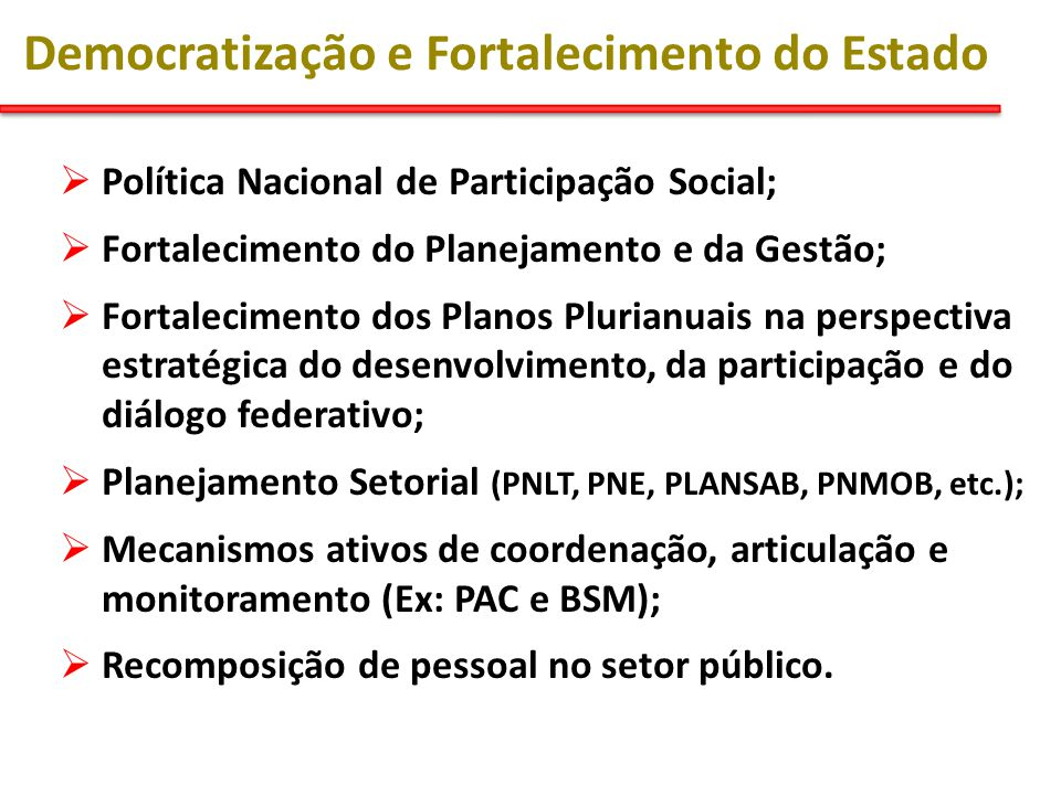 Democratização e Fortalecimento do Estado  Política Nacional de Participação Social;  Fortalecimento do Planejamento e da Gestão;  Fortalecimento dos Planos Plurianuais na perspectiva estratégica do desenvolvimento, da participação e do diálogo federativo;  Planejamento Setorial (PNLT, PNE, PLANSAB, PNMOB, etc.);  Mecanismos ativos de coordenação, articulação e monitoramento (Ex: PAC e BSM);  Recomposição de pessoal no setor público.