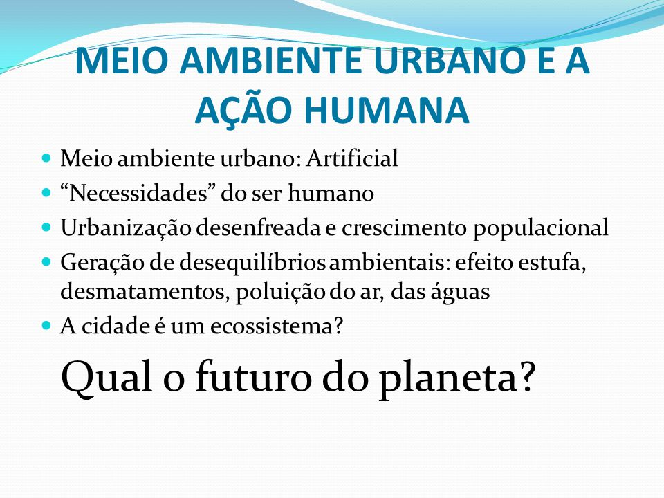 """MEIO AMBIENTE URBANO E A AÇÃO HUMANA Meio ambiente urbano: Artificial """"Necessidades"""" do ser humano Urbanização desenfreada e crescimento populacional"""