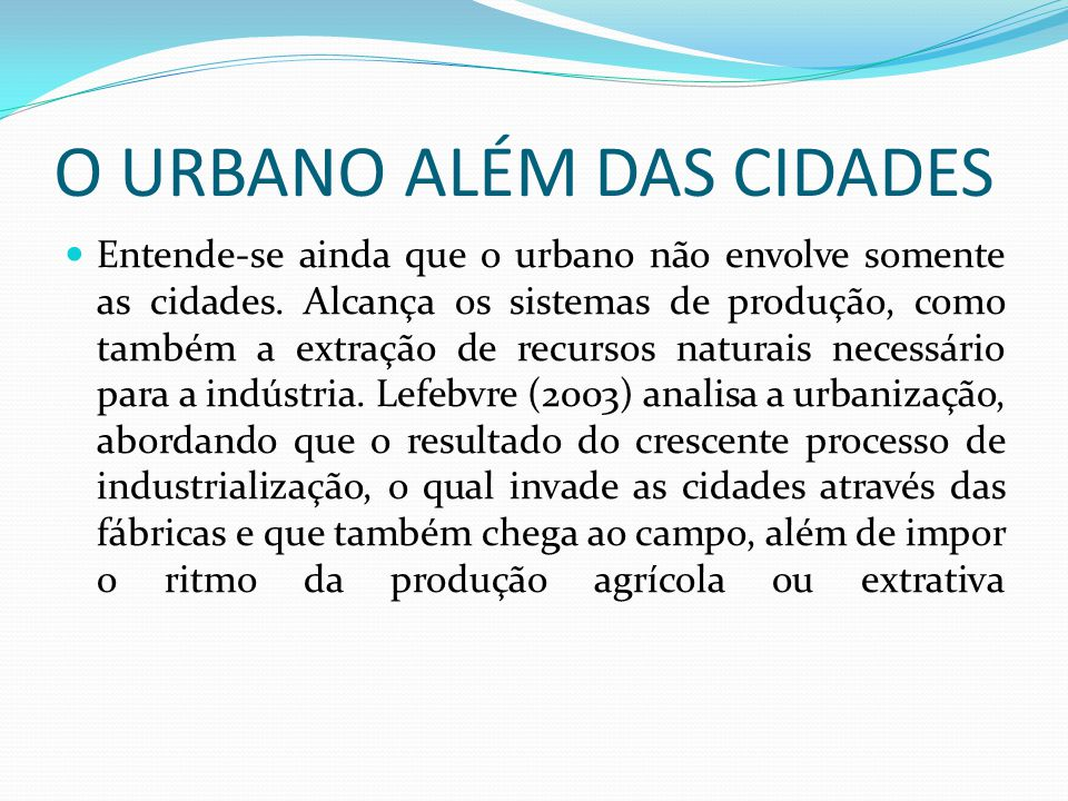 O URBANO ALÉM DAS CIDADES Entende-se ainda que o urbano não envolve somente as cidades. Alcança os sistemas de produção, como também a extração de rec