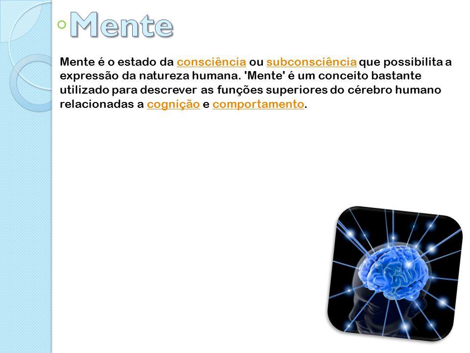 Mente é o estado da consciência ou subconsciência que possibilita a expressão da natureza humana.