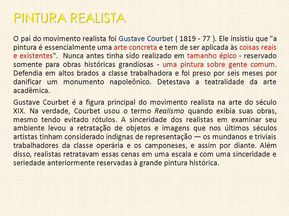 PINTURA REALISTA O pai do movimento realista foi Gustave Courbet ( 1819 - 77 ). Ele insistiu que