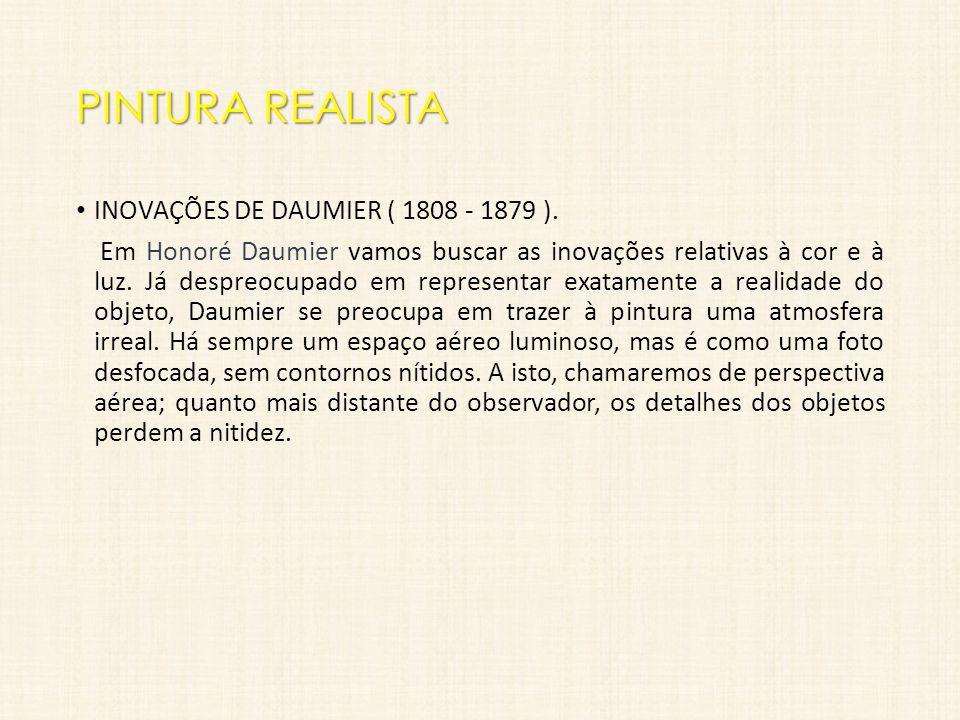 PINTURA REALISTA INOVAÇÕES DE DAUMIER ( 1808 - 1879 ). Em Honoré Daumier vamos buscar as inovações relativas à cor e à luz. Já despreocupado em repres