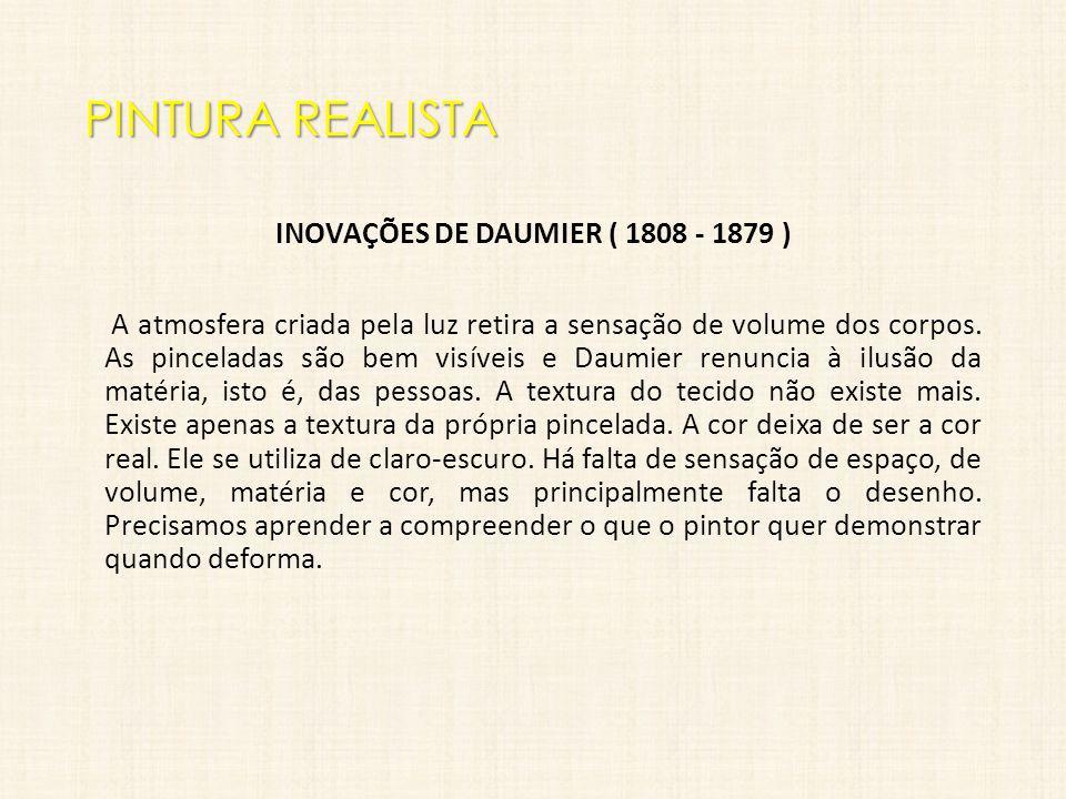 PINTURA REALISTA INOVAÇÕES DE DAUMIER ( 1808 - 1879 ) A atmosfera criada pela luz retira a sensação de volume dos corpos. As pinceladas são bem visíve
