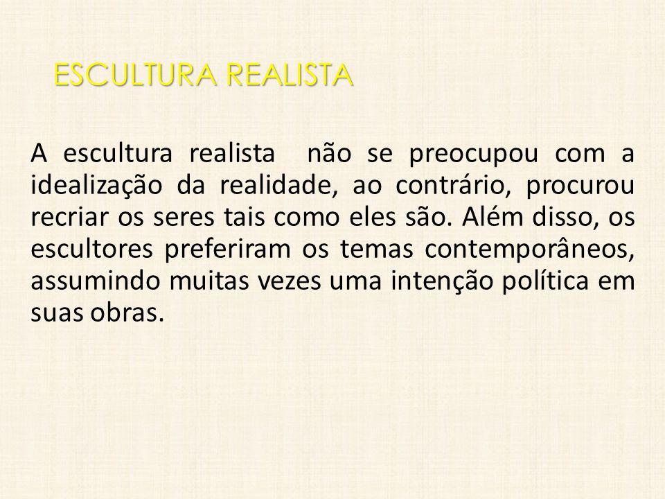 ESCULTURA REALISTA A escultura realista não se preocupou com a idealização da realidade, ao contrário, procurou recriar os seres tais como eles são. A