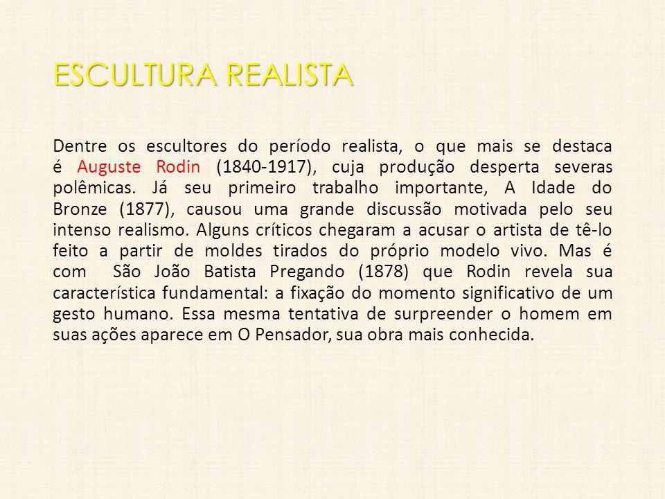 ESCULTURA REALISTA Dentre os escultores do período realista, o que mais se destaca é Auguste Rodin (1840-1917), cuja produção desperta severas polêmic
