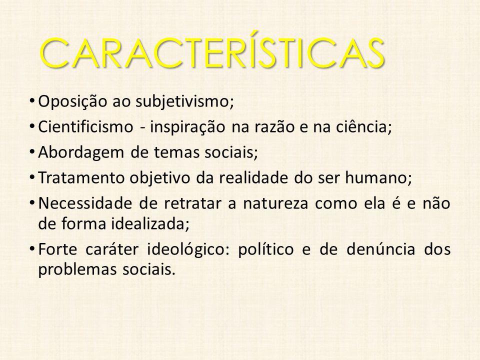 CARACTERÍSTICAS Oposição ao subjetivismo; Cientificismo - inspiração na razão e na ciência; Abordagem de temas sociais; Tratamento objetivo da realida