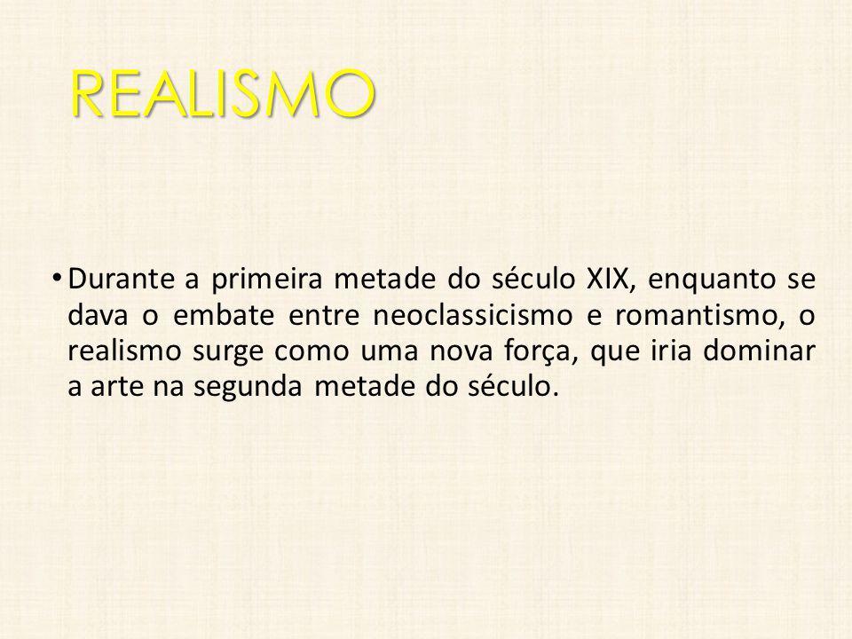 REALISMO Durante a primeira metade do século XIX, enquanto se dava o embate entre neoclassicismo e romantismo, o realismo surge como uma nova força, q