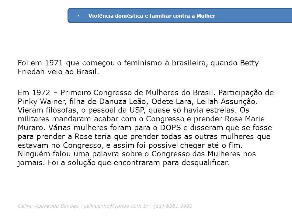 Foi em 1971 que começou o feminismo à brasileira, quando Betty Friedan veio ao Brasil. Em 1972 – Primeiro Congresso de Mulheres do Brasil. Participaçã