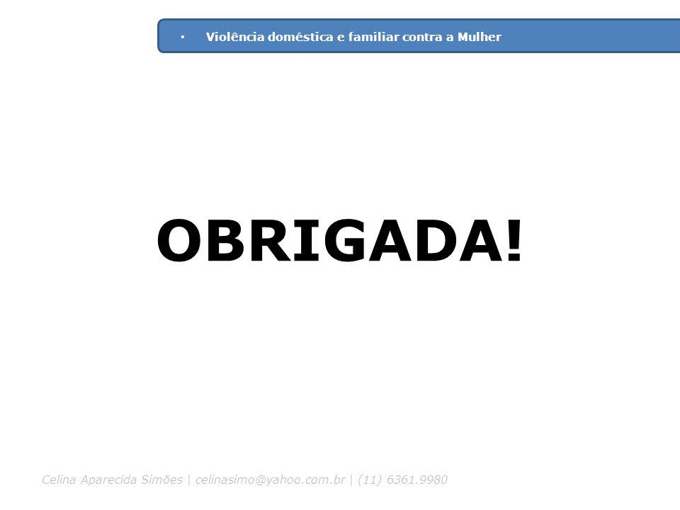 OBRIGADA! Violência doméstica e familiar contra a Mulher Celina Aparecida Simões | celinasimo@yahoo.com.br | (11) 6361.9980