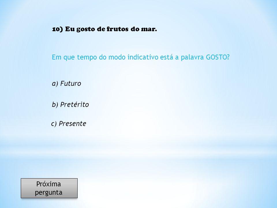 10) Eu gosto de frutos do mar. Em que tempo do modo indicativo está a palavra GOSTO? a) Futuro b) Pretérito c) Presente Próxima pergunta