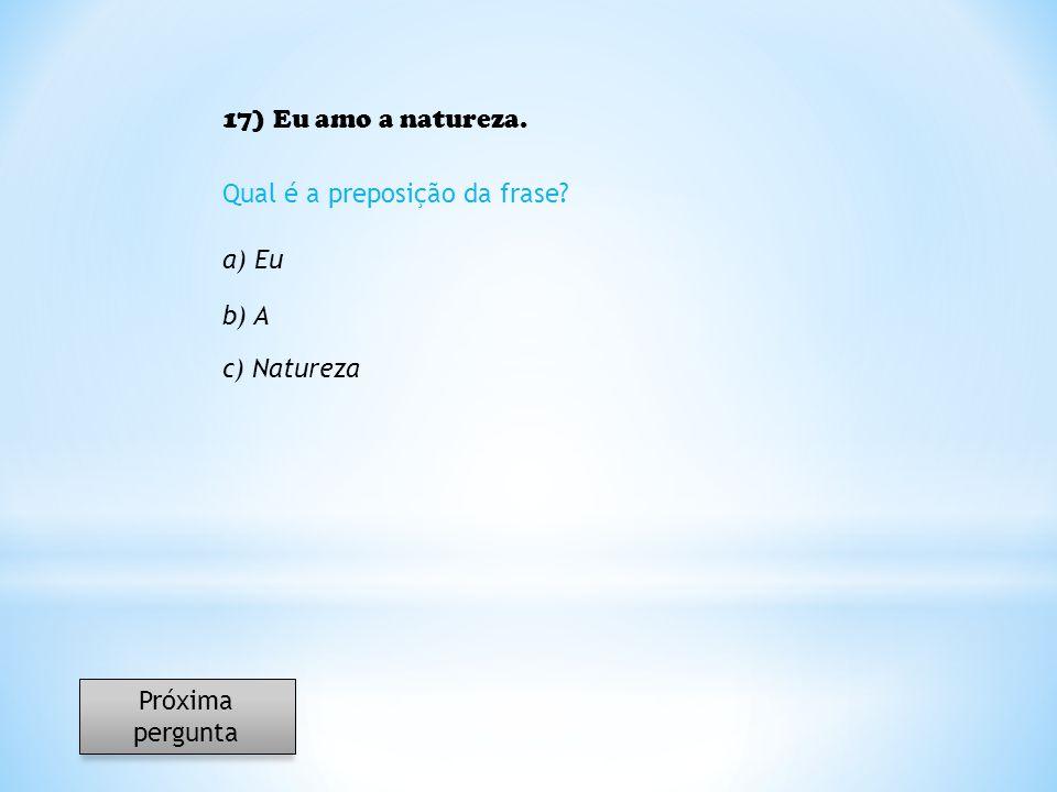 17) Eu amo a natureza. Qual é a preposição da frase? a) Eu b) A c) Natureza Próxima pergunta