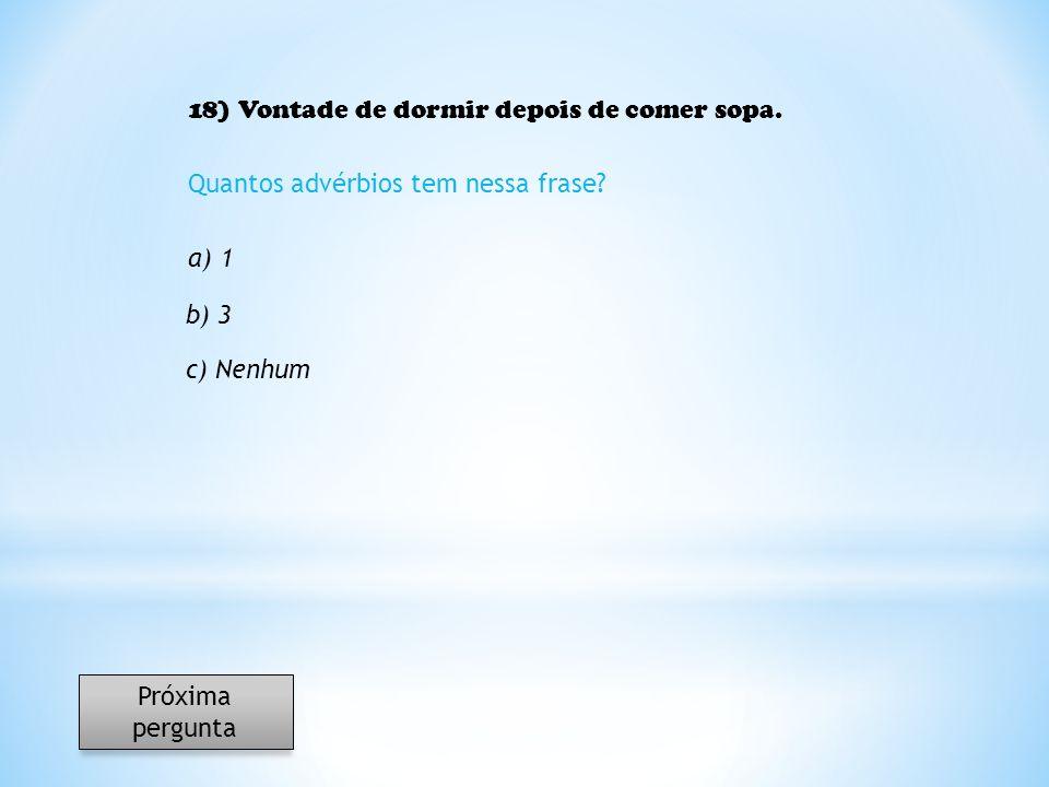 18) Vontade de dormir depois de comer sopa. Quantos advérbios tem nessa frase? a) 1 b) 3 c) Nenhum Próxima pergunta