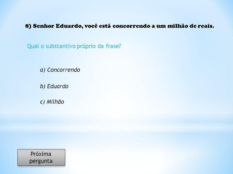 8) Senhor Eduardo, você está concorrendo a um milhão de reais. Qual o substantivo próprio da frase? a) Concorrendo b) Eduardo c) Milhão Próxima pergun