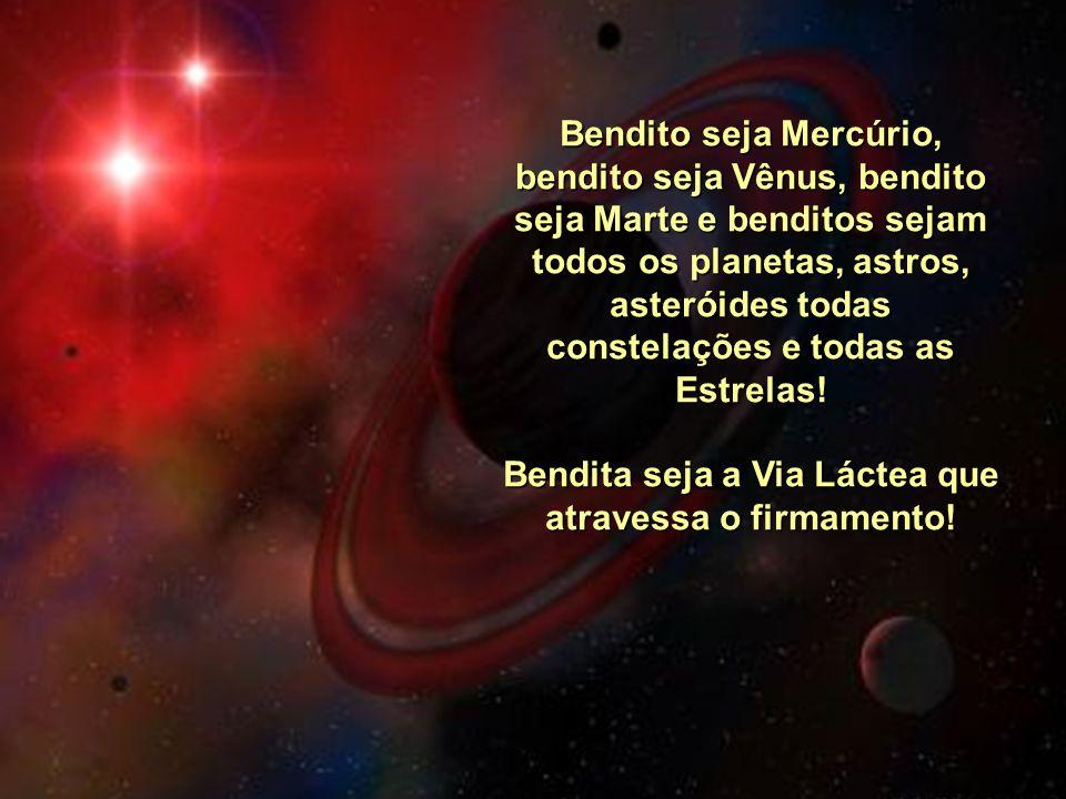 Bendito seja Mercúrio, bendito seja Vênus, bendito seja Marte e benditos sejam todos os planetas, astros, asteróides todas constelações e todas as Estrelas.