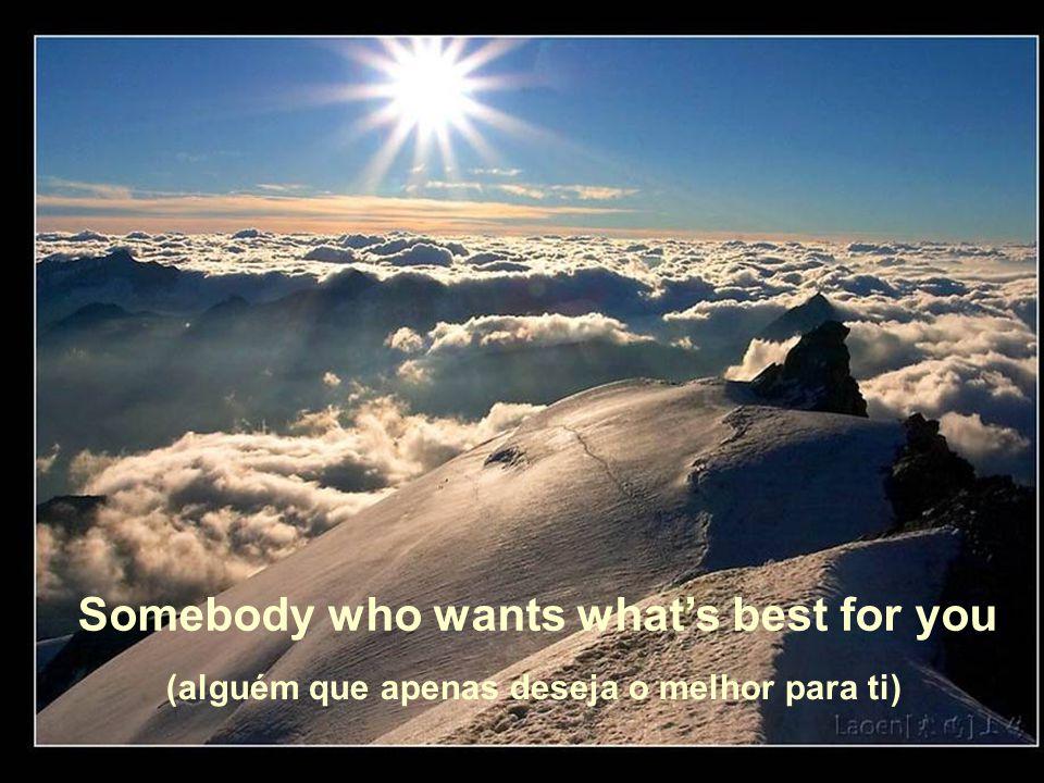 Somebody who wants what's best for you (alguém que apenas deseja o melhor para ti)