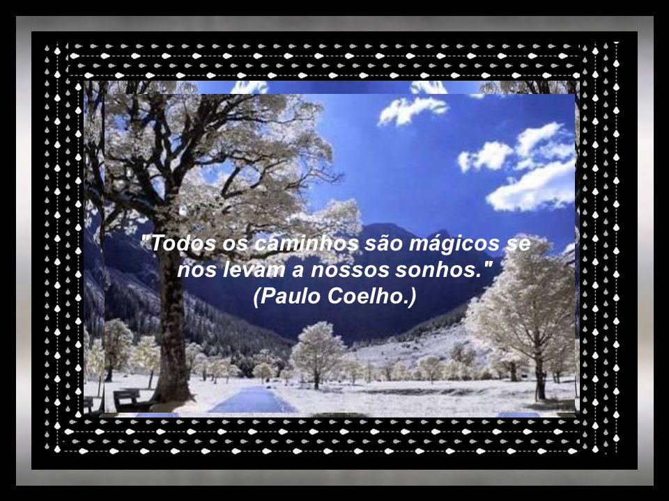 Todos os caminhos são mágicos se nos levam a nossos sonhos. (Paulo Coelho.)