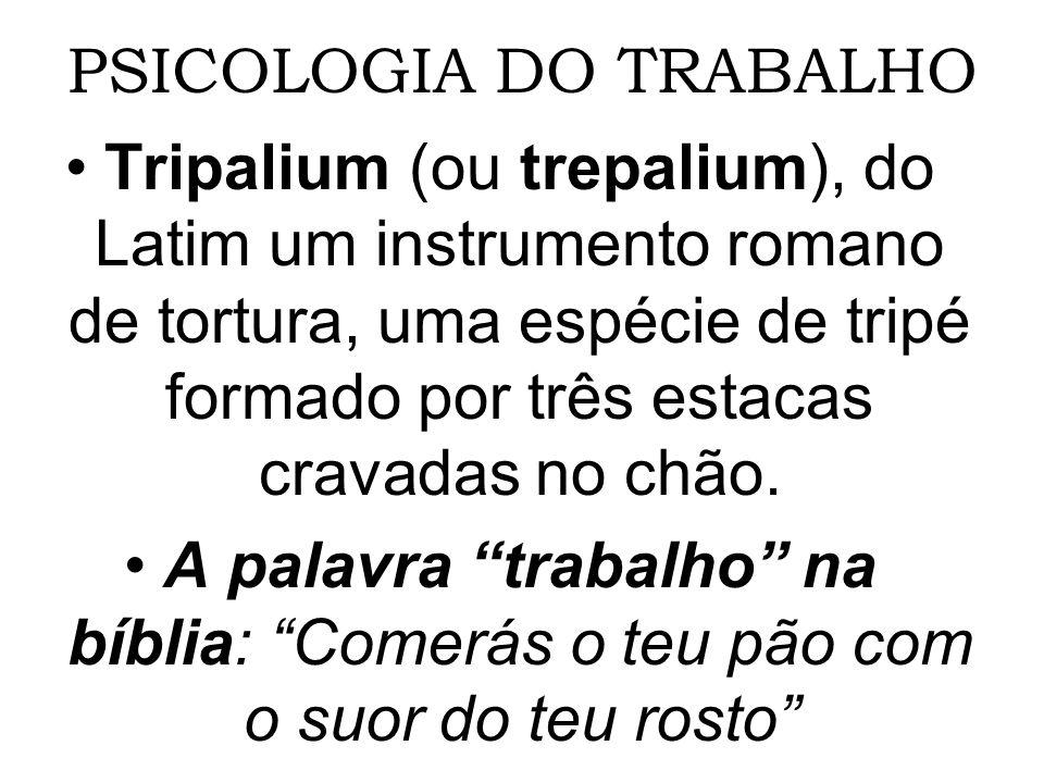 PSICOLOGIA DO TRABALHO Tripalium (ou trepalium), do Latim um instrumento romano de tortura, uma espécie de tripé formado por três estacas cravadas no