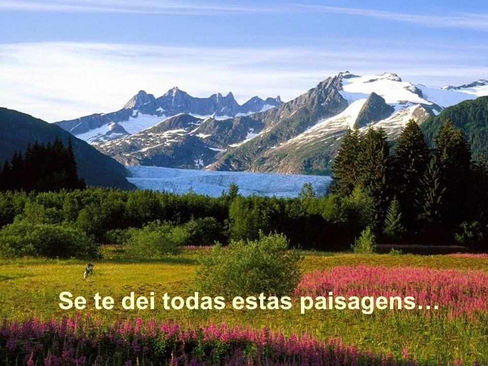 Se te dei todas estas paisagens…