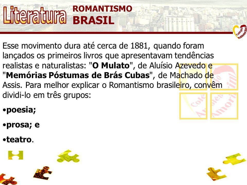 ROMANTISMO BRASIL Esse movimento dura até cerca de 1881, quando foram lançados os primeiros livros que apresentavam tendências realistas e naturalistas: O Mulato , de Aluísio Azevedo e Memórias Póstumas de Brás Cubas , de Machado de Assis.