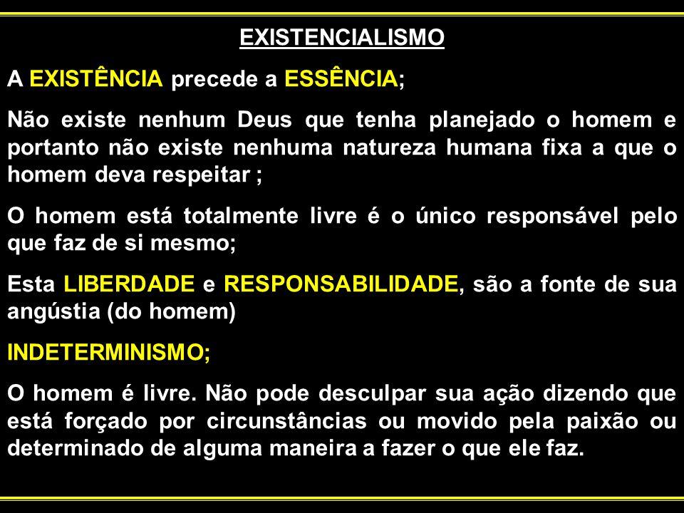 EXISTENCIALISMO A EXISTÊNCIA precede a ESSÊNCIA; Não existe nenhum Deus que tenha planejado o homem e portanto não existe nenhuma natureza humana fixa a que o homem deva respeitar ; O homem está totalmente livre é o único responsável pelo que faz de si mesmo; Esta LIBERDADE e RESPONSABILIDADE, são a fonte de sua angústia (do homem) ; INDETERMINISMO; O homem é livre.