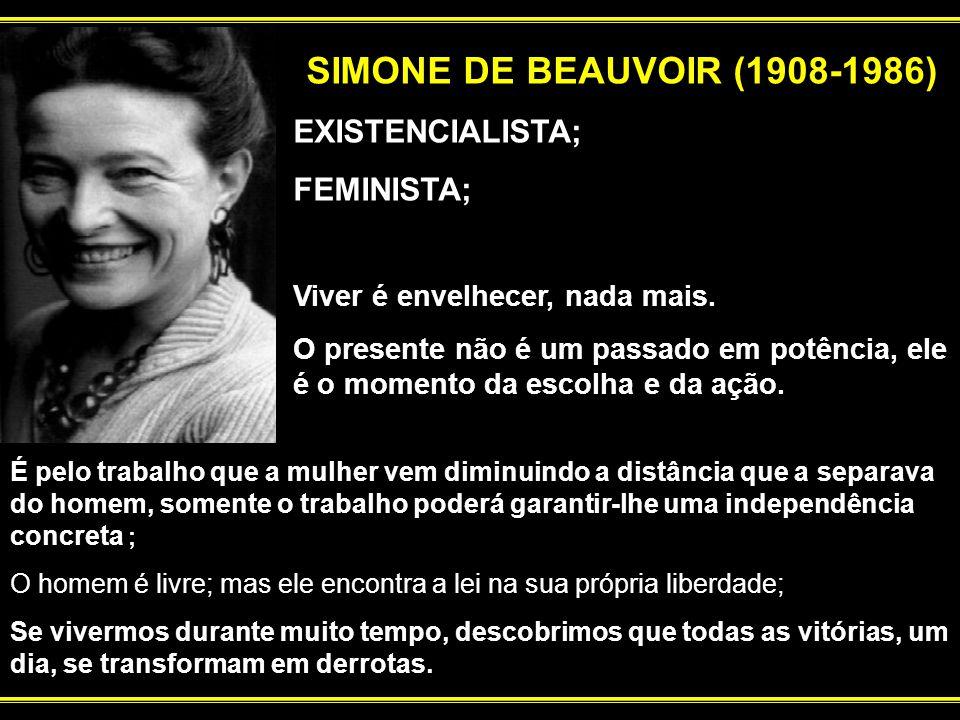 SIMONE DE BEAUVOIR (1908-1986) EXISTENCIALISTA; FEMINISTA; Viver é envelhecer, nada mais. O presente não é um passado em potência, ele é o momento da