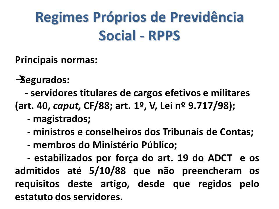 Regimes Próprios de Previdência Social - RPPS Principais normas:  Segurados: - servidores titulares de cargos efetivos e militares (art. 40, caput, C