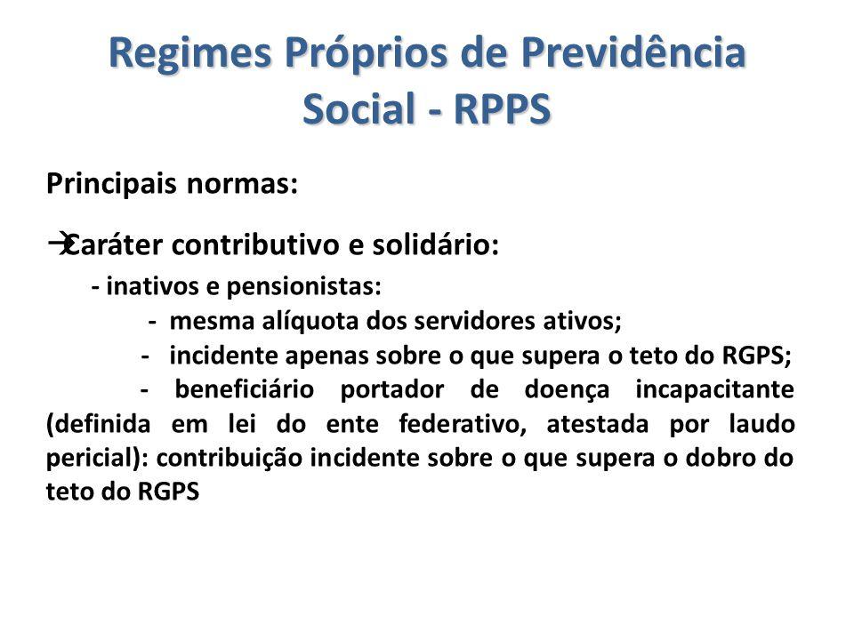Regimes Próprios de Previdência Social - RPPS Principais normas:  Caráter contributivo e solidário: - inativos e pensionistas: - mesma alíquota dos s