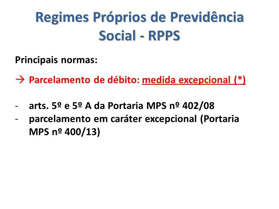 Regimes Próprios de Previdência Social - RPPS Principais normas:  Parcelamento de débito: medida excepcional (*) -arts. 5º e 5º A da Portaria MPS nº
