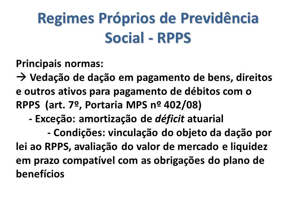 Regimes Próprios de Previdência Social - RPPS Principais normas:  Vedação de dação em pagamento de bens, direitos e outros ativos para pagamento de d