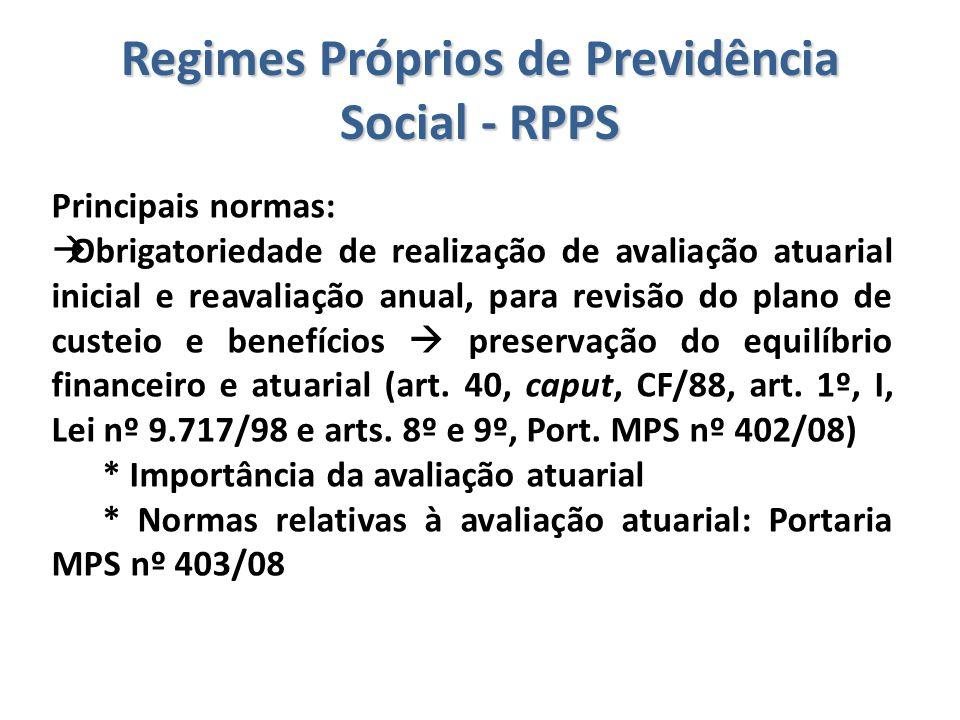 Regimes Próprios de Previdência Social - RPPS Principais normas:  Obrigatoriedade de realização de avaliação atuarial inicial e reavaliação anual, pa