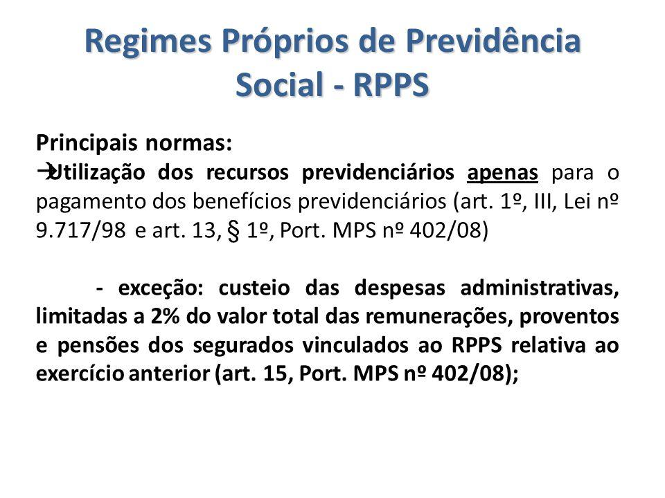 Regimes Próprios de Previdência Social - RPPS Principais normas:  Utilização dos recursos previdenciários apenas para o pagamento dos benefícios prev