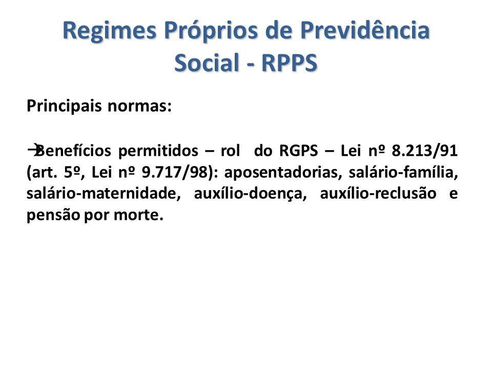 Regimes Próprios de Previdência Social - RPPS Principais normas:  Benefícios permitidos – rol do RGPS – Lei nº 8.213/91 (art. 5º, Lei nº 9.717/98): a