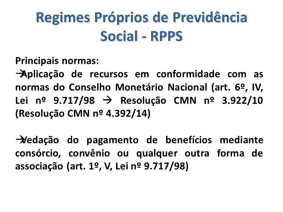 Regimes Próprios de Previdência Social - RPPS Principais normas:  Aplicação de recursos em conformidade com as normas do Conselho Monetário Nacional