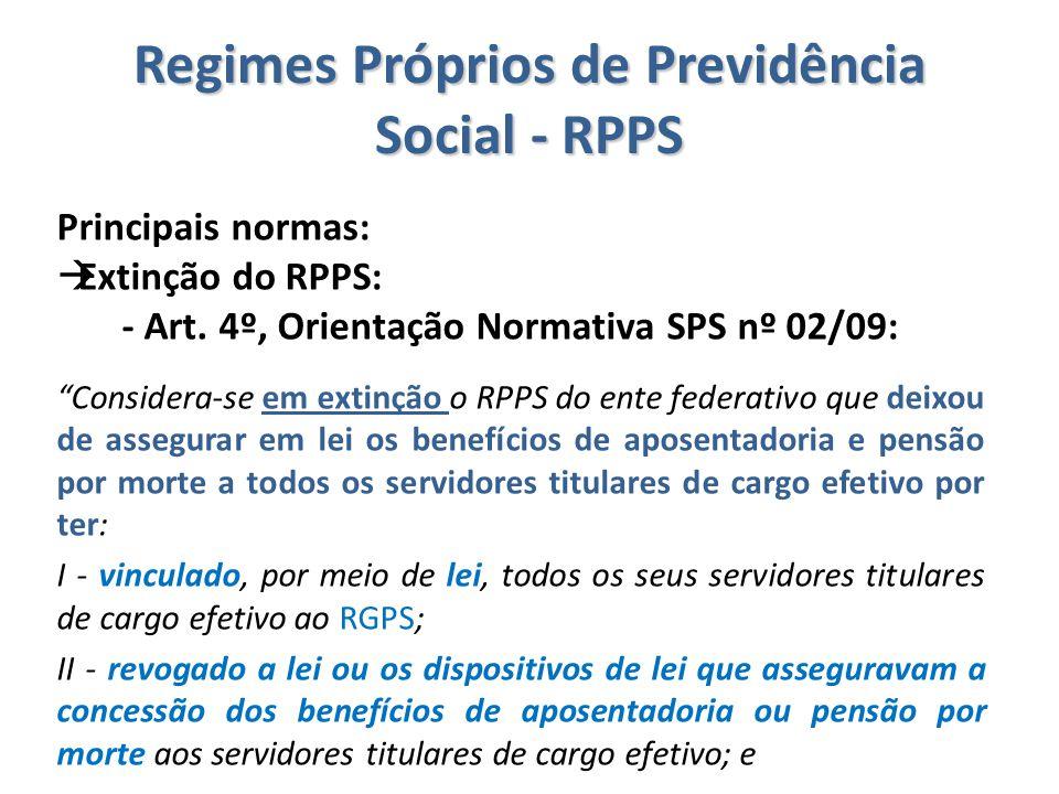 """Regimes Próprios de Previdência Social - RPPS Principais normas:  Extinção do RPPS: - Art. 4º, Orientação Normativa SPS nº 02/09: """"Considera-se em ex"""