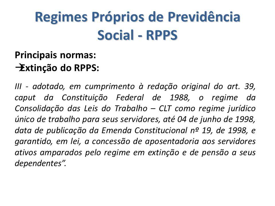 Regimes Próprios de Previdência Social - RPPS Principais normas:  Extinção do RPPS: III - adotado, em cumprimento à redação original do art. 39, capu
