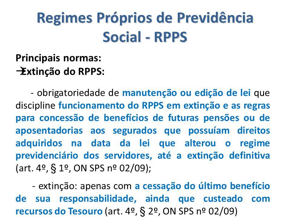 Regimes Próprios de Previdência Social - RPPS Principais normas:  Extinção do RPPS: - obrigatoriedade de manutenção ou edição de lei que discipline f