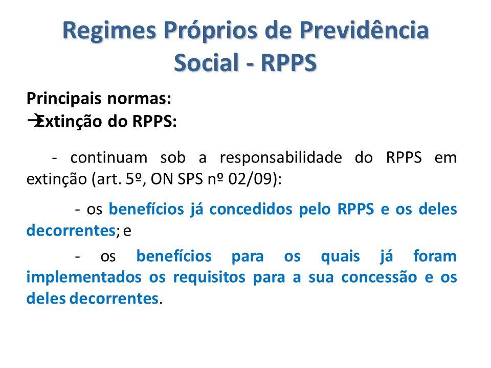 Regimes Próprios de Previdência Social - RPPS Principais normas:  Extinção do RPPS: - continuam sob a responsabilidade do RPPS em extinção (art. 5º,